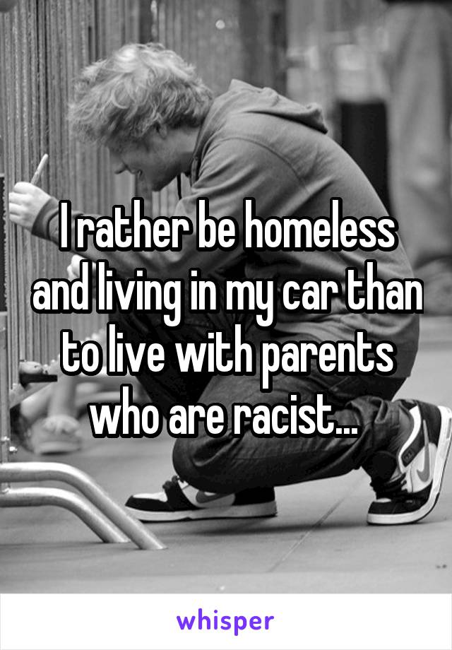 I rather be homeless and living in my car than to live with parents who are racist...