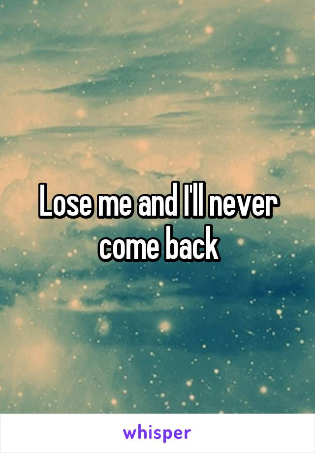 Lose me and I'll never come back