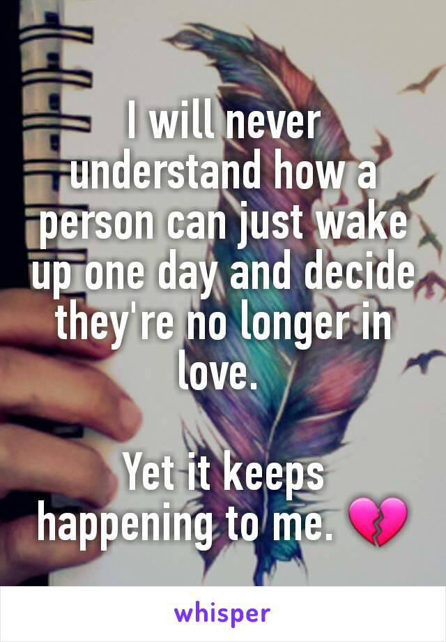 I will never understand how a person can just wake up one day and decide they're no longer in love.   Yet it keeps happening to me. 💔