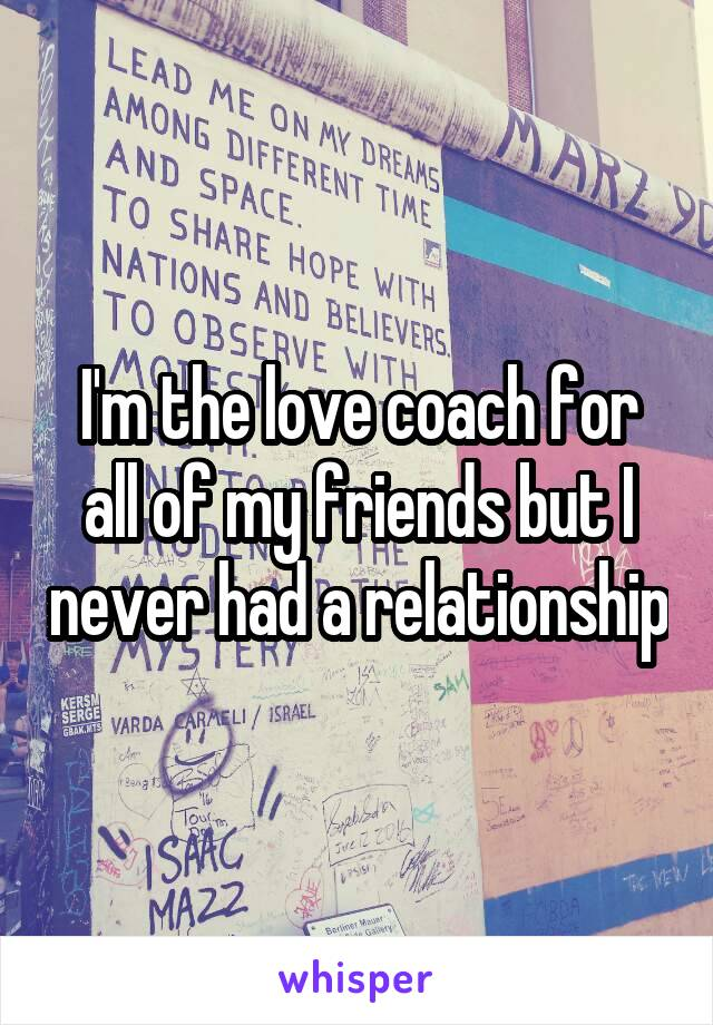I'm the love coach for all of my friends but I never had a relationship