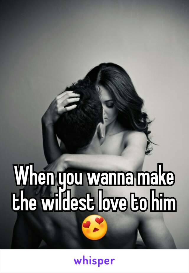 When you wanna make the wildest love to him 😍