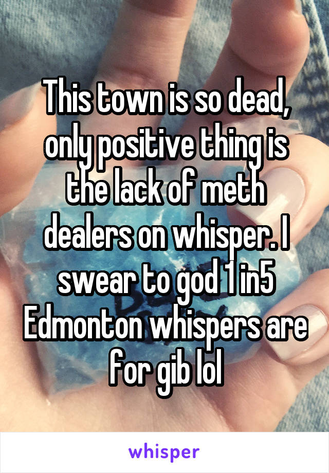 This town is so dead, only positive thing is the lack of meth dealers on whisper. I swear to god 1 in5 Edmonton whispers are for gib lol