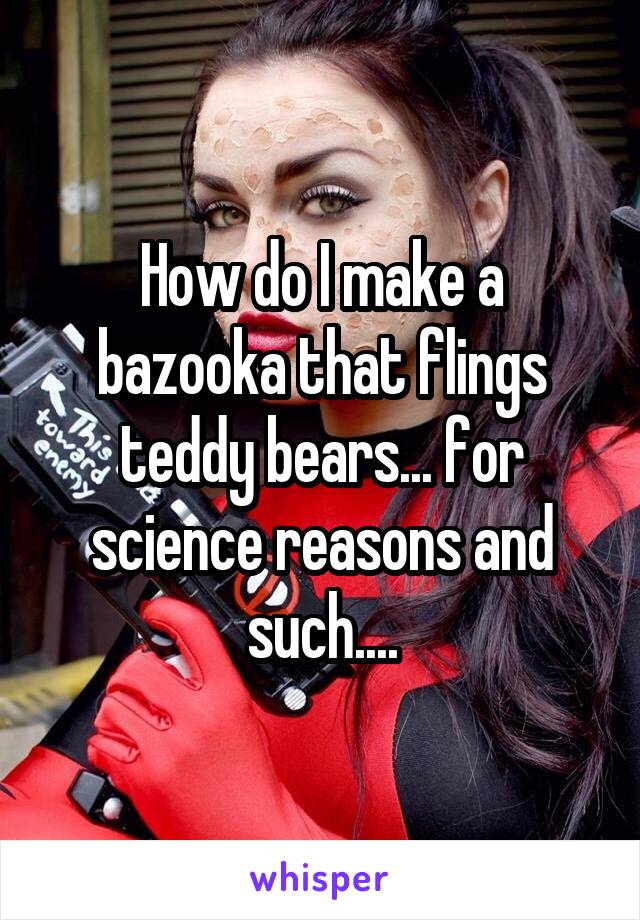 How do I make a bazooka that flings teddy bears... for science reasons and such....