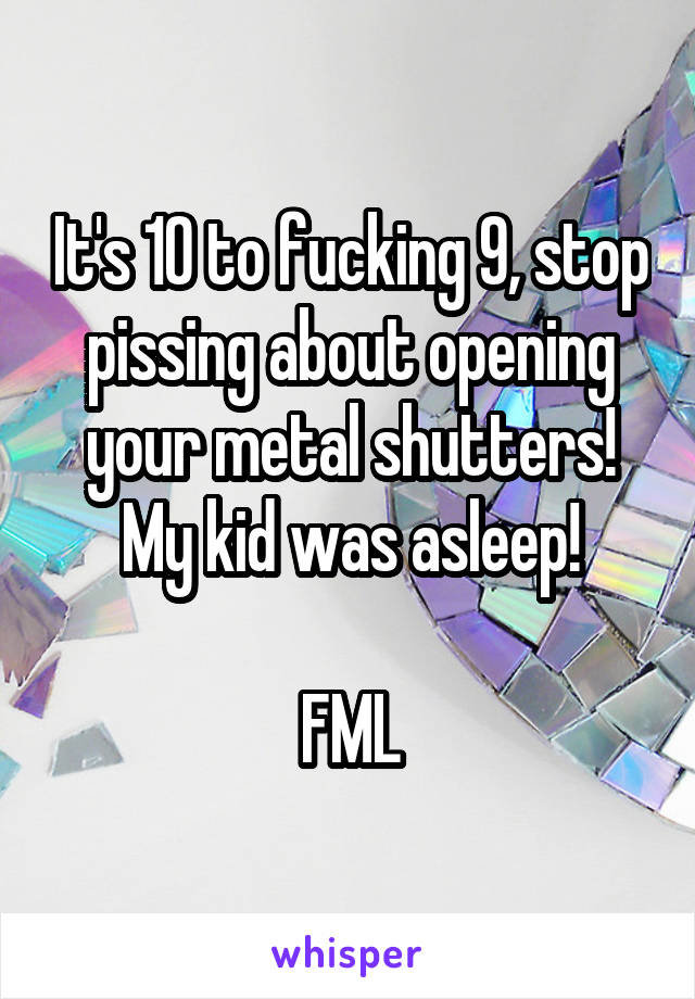 It's 10 to fucking 9, stop pissing about opening your metal shutters! My kid was asleep!  FML