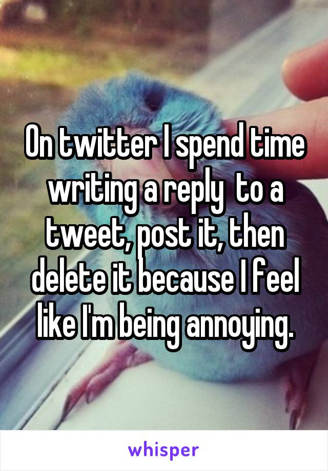 On twitter I spend time writing a reply  to a tweet, post it, then delete it because I feel like I'm being annoying.