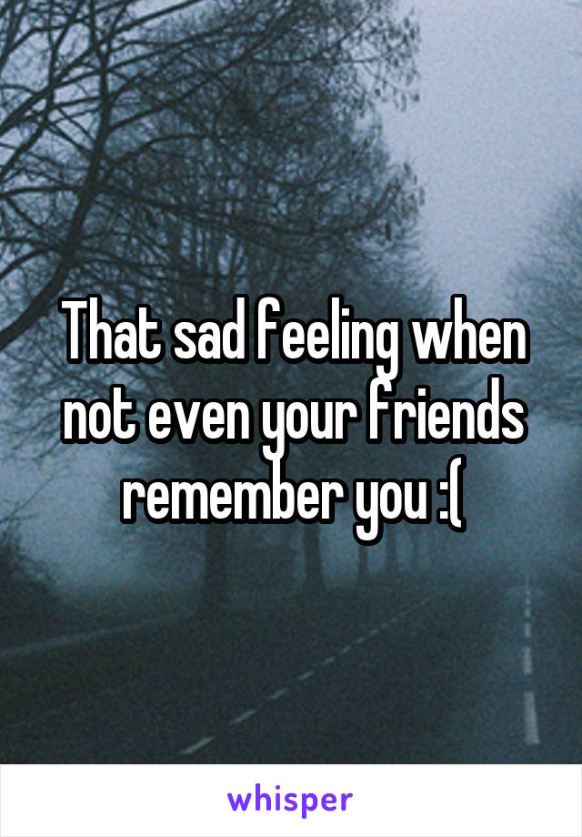 That sad feeling when not even your friends remember you :(