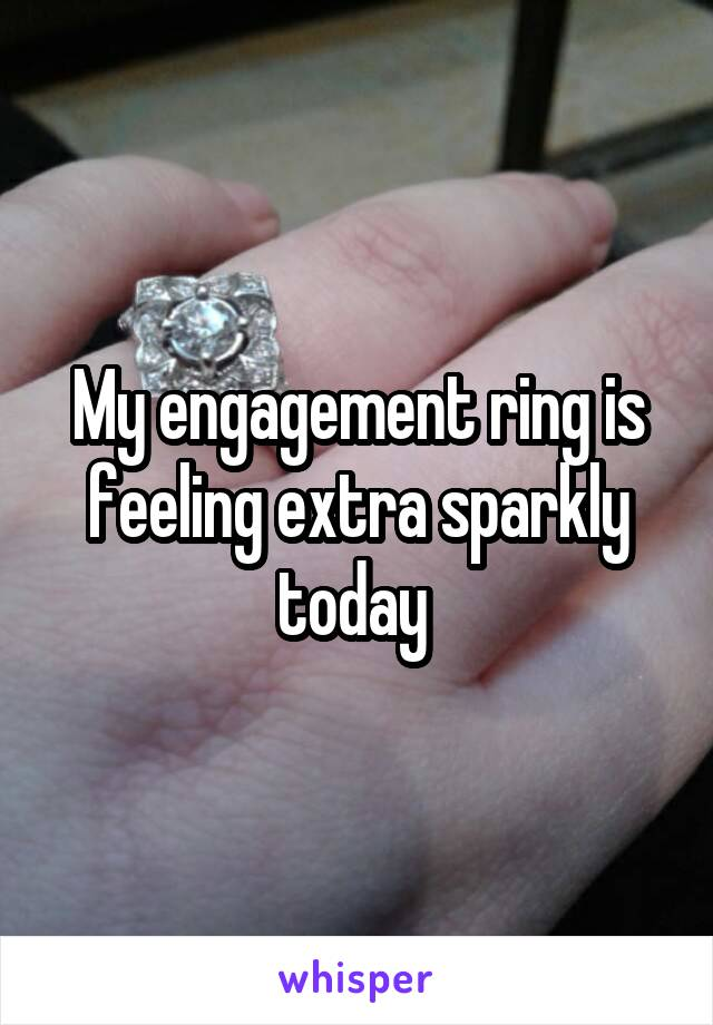 My engagement ring is feeling extra sparkly today