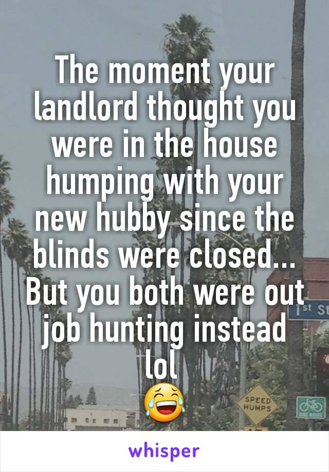 The moment your landlord thought you were in the house humping with your new hubby since the blinds were closed... But you both were out job hunting instead lol  😂
