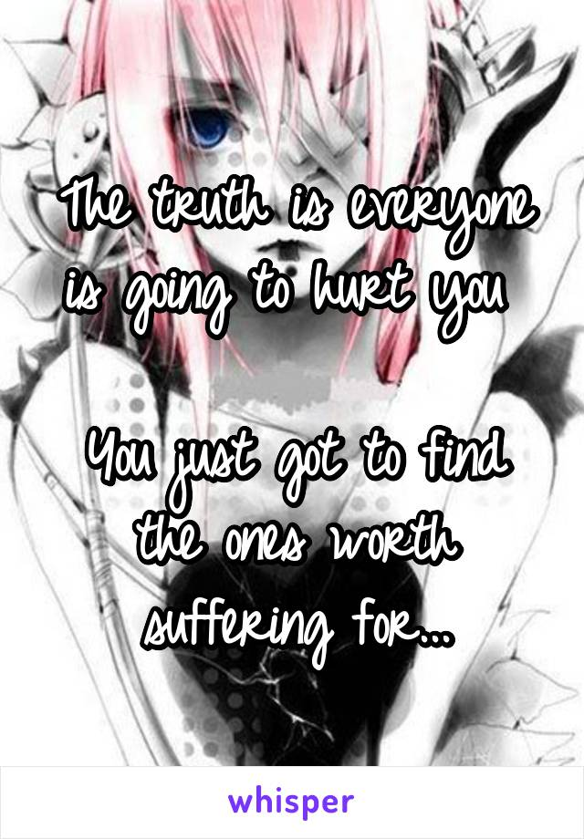 The truth is everyone is going to hurt you   You just got to find the ones worth suffering for...