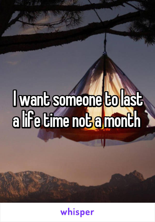 I want someone to last a life time not a month