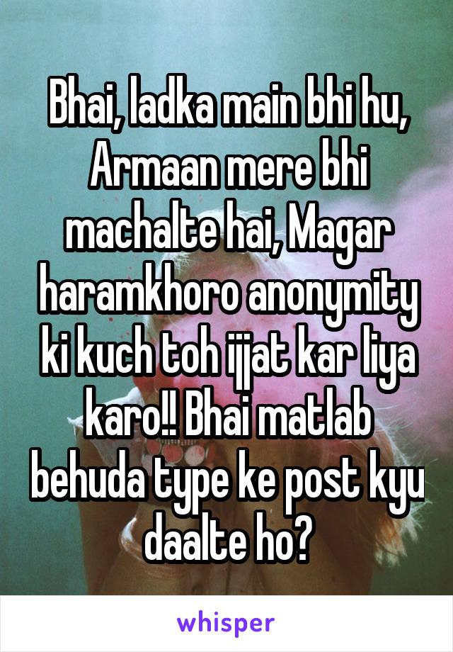 Bhai, ladka main bhi hu, Armaan mere bhi machalte hai, Magar haramkhoro anonymity ki kuch toh ijjat kar liya karo!! Bhai matlab behuda type ke post kyu daalte ho?