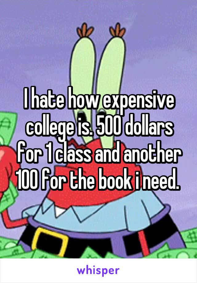 I hate how expensive college is. 500 dollars for 1 class and another 100 for the book i need.