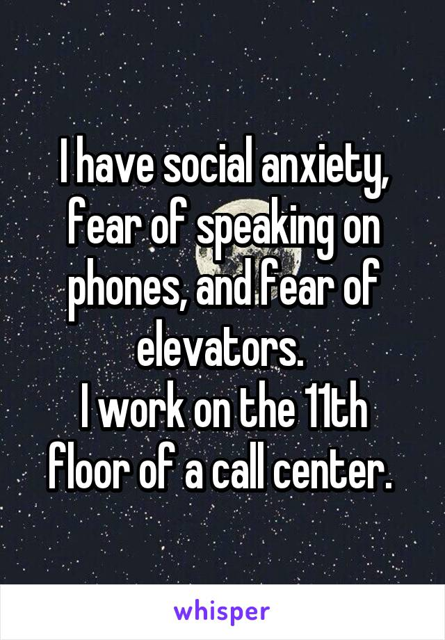 I have social anxiety, fear of speaking on phones, and fear of elevators.  I work on the 11th floor of a call center.