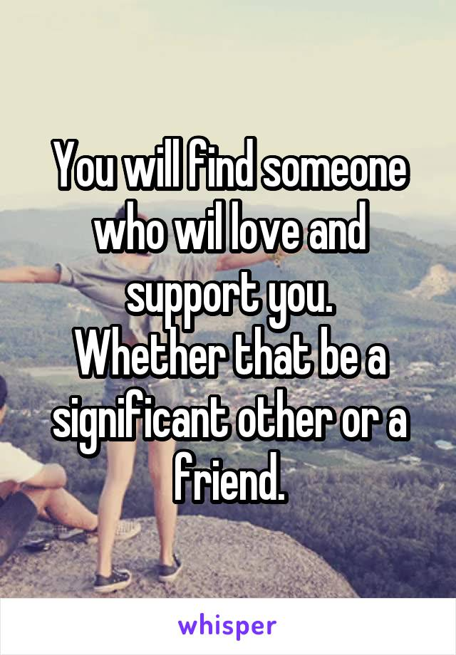 You will find someone who wil love and support you. Whether that be a significant other or a friend.