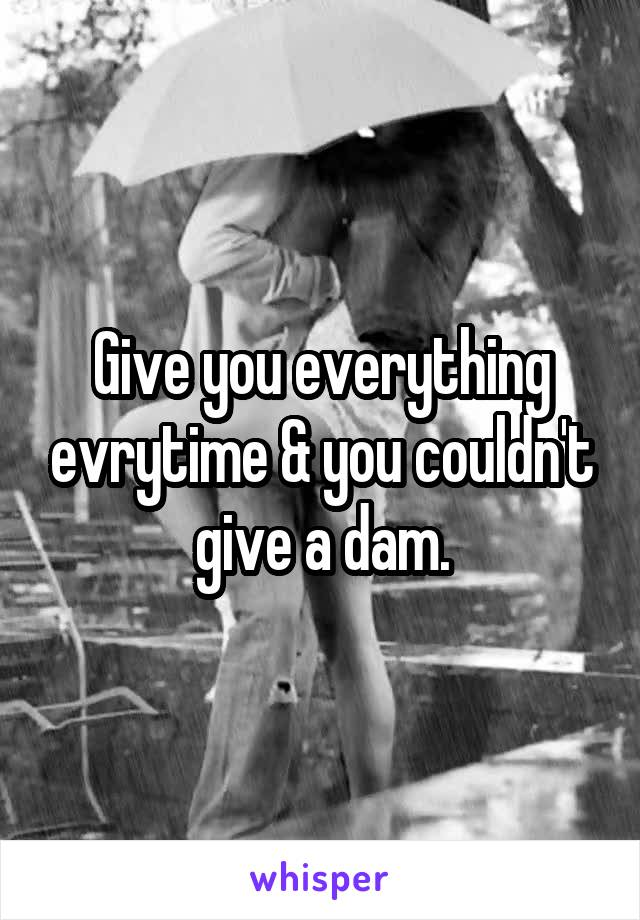 Give you everything evrytime & you couldn't give a dam.