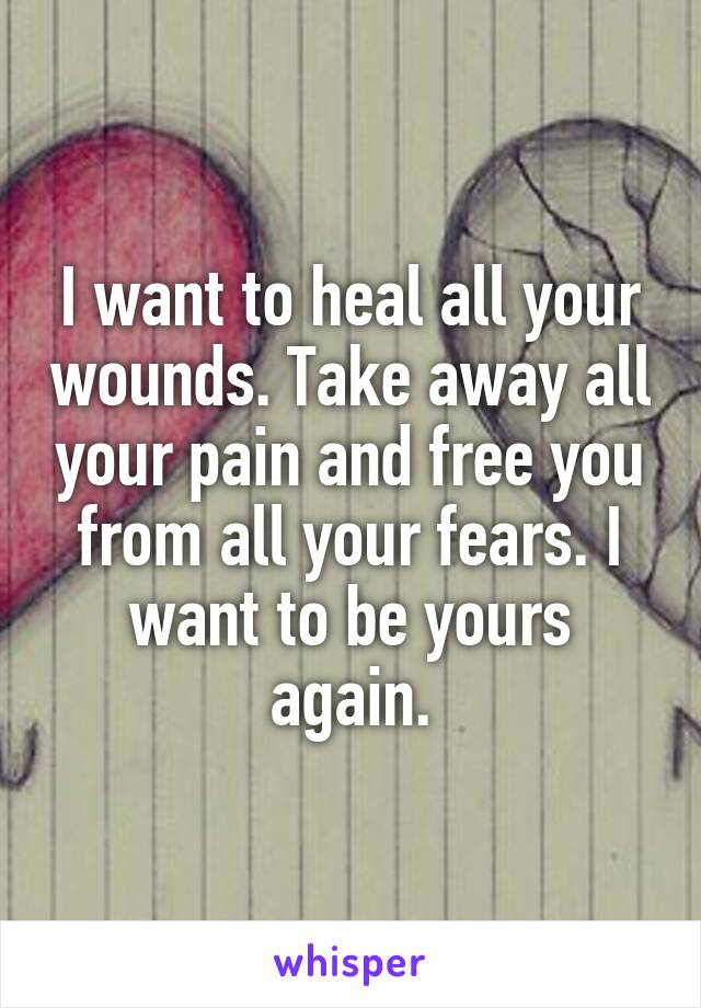 I want to heal all your wounds. Take away all your pain and free you from all your fears. I want to be yours again.