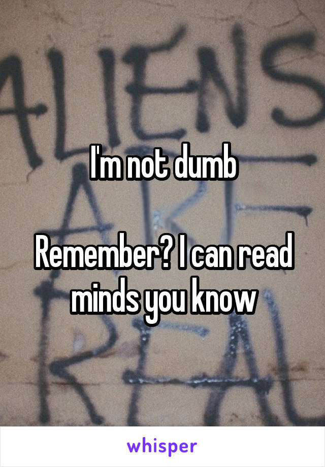 I'm not dumb  Remember? I can read minds you know