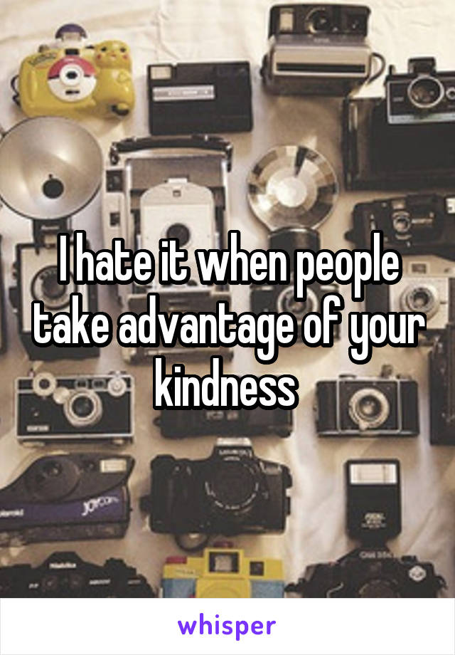 I hate it when people take advantage of your kindness