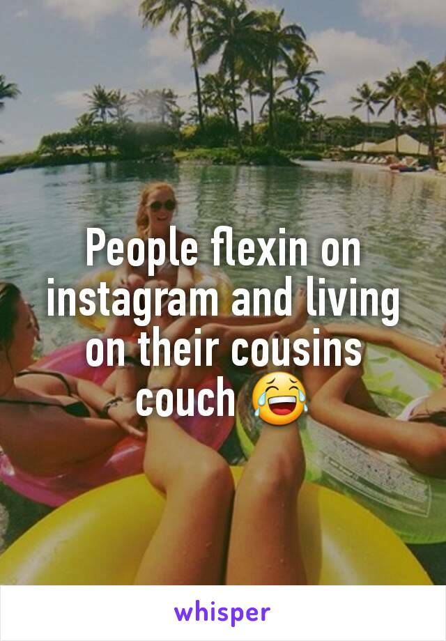 People flexin on instagram and living on their cousins couch 😂