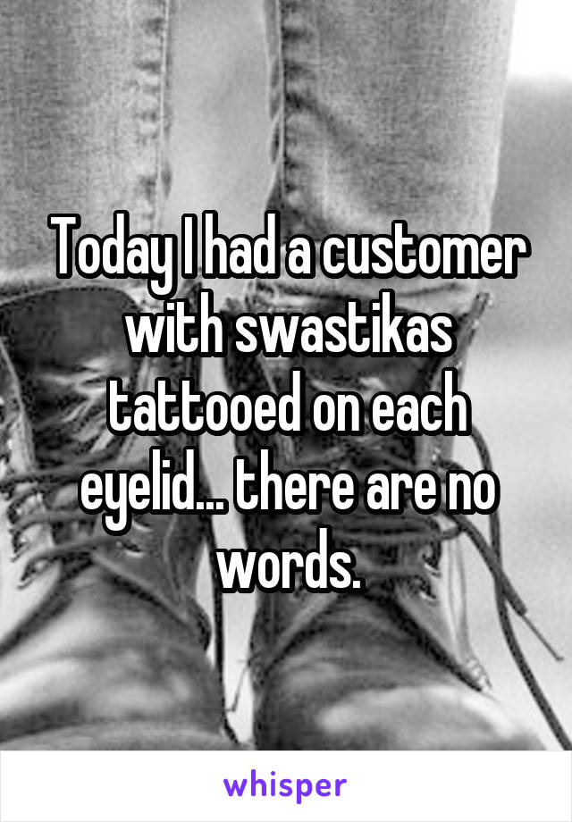 Today I had a customer with swastikas tattooed on each eyelid... there are no words.
