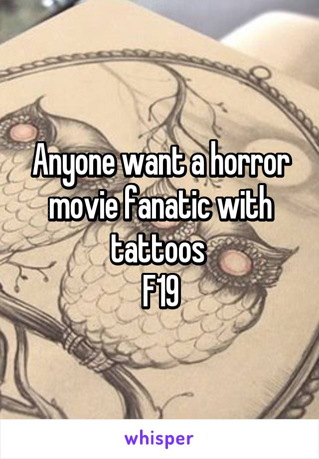Anyone want a horror movie fanatic with tattoos  F19