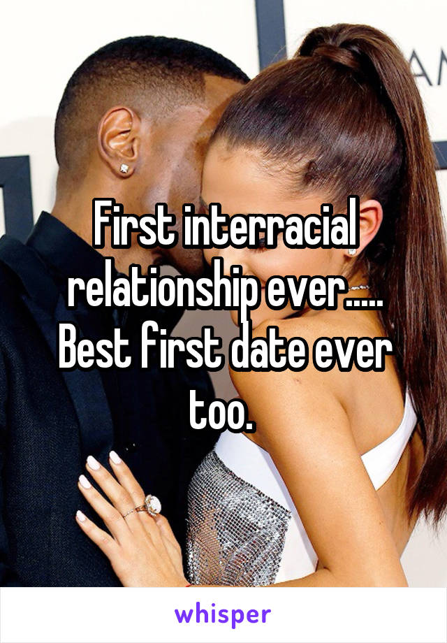First interracial relationship ever..... Best first date ever too.