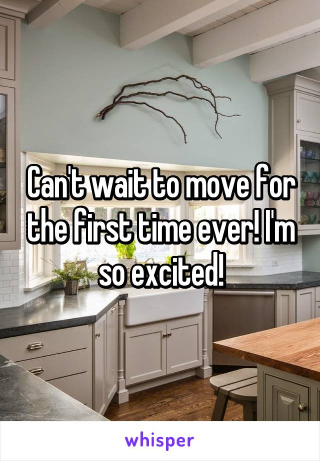 Can't wait to move for the first time ever! I'm so excited!