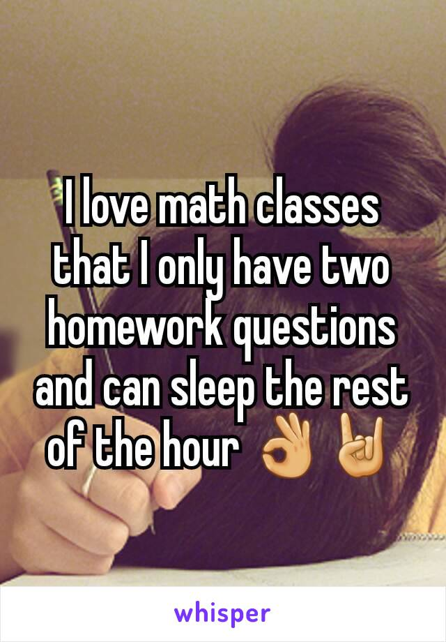 I love math classes that I only have two homework questions and can sleep the rest of the hour 👌🤘