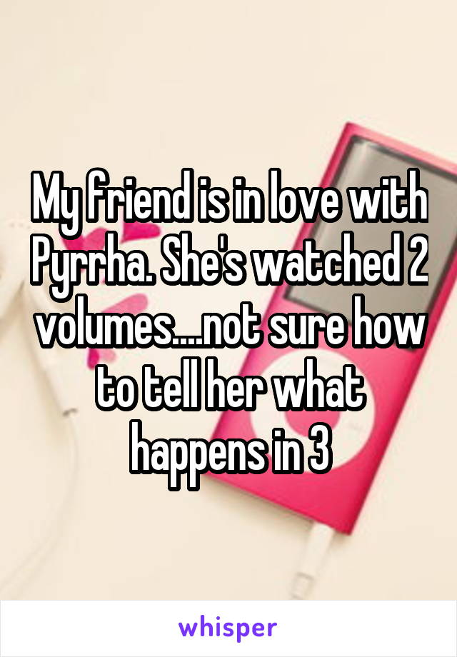 My friend is in love with Pyrrha. She's watched 2 volumes....not sure how to tell her what happens in 3