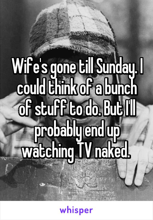 Wife's gone till Sunday. I could think of a bunch of stuff to do. But I'll probably end up watching TV naked.