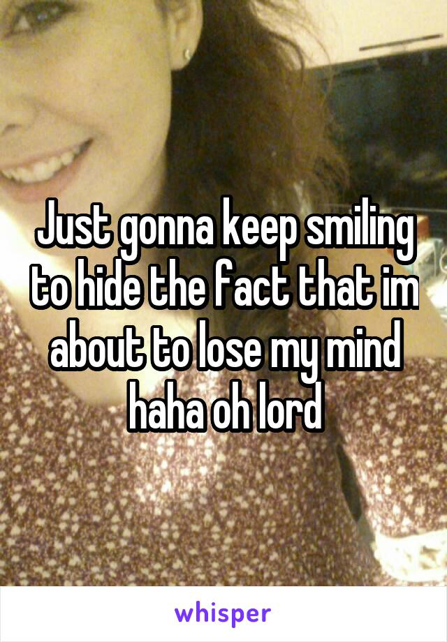 Just gonna keep smiling to hide the fact that im about to lose my mind haha oh lord