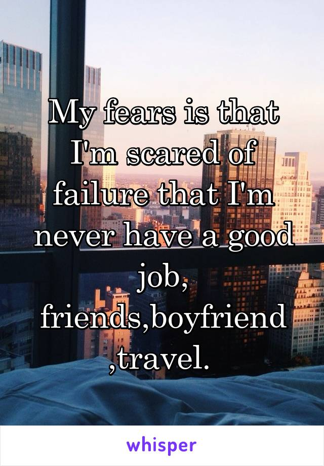 My fears is that I'm scared of failure that I'm never have a good job, friends,boyfriend ,travel.