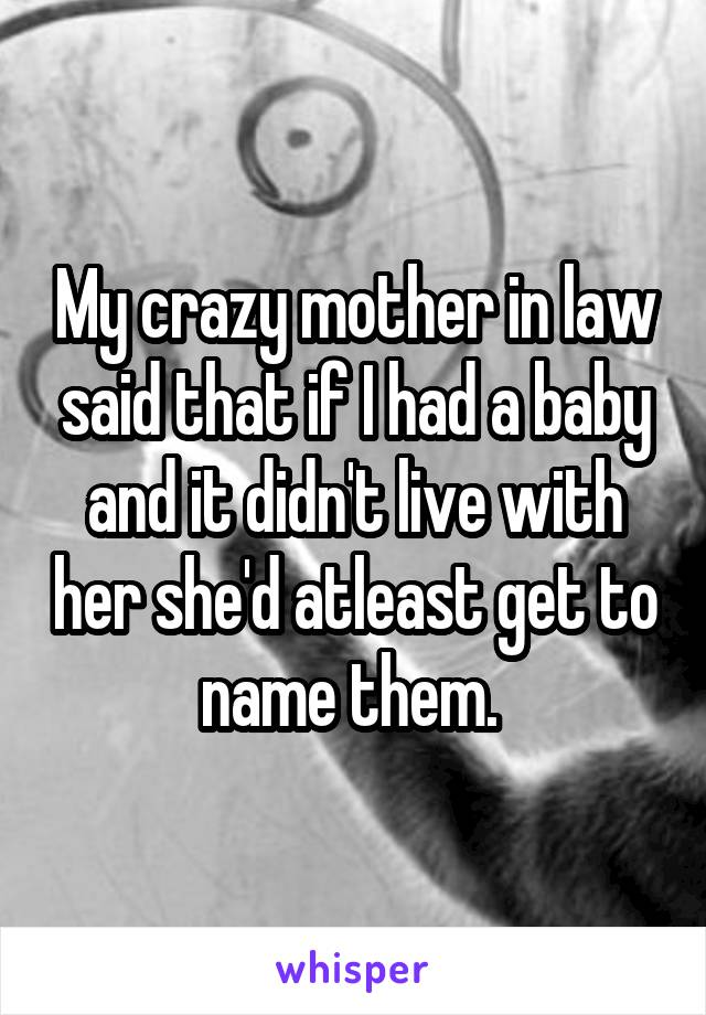 My crazy mother in law said that if I had a baby and it didn't live with her she'd atleast get to name them.