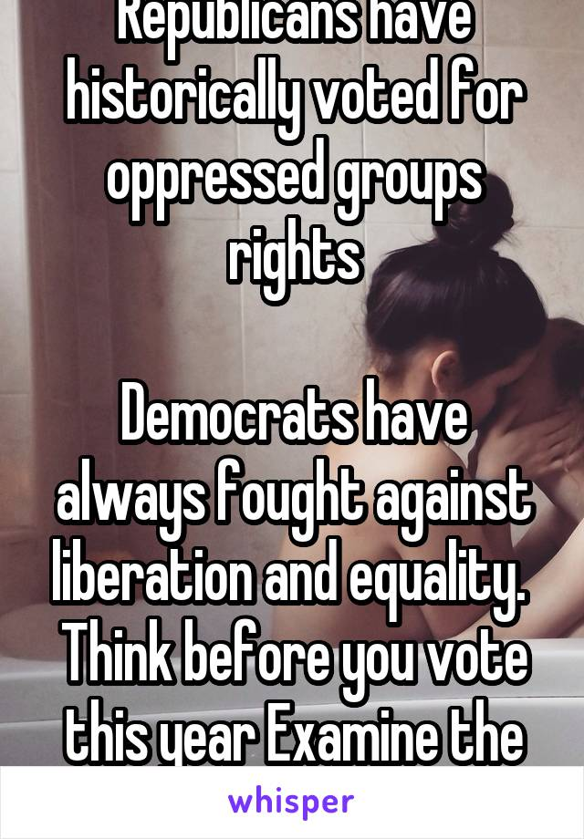 Republicans have historically voted for oppressed groups rights  Democrats have always fought against liberation and equality.  Think before you vote this year Examine the issues