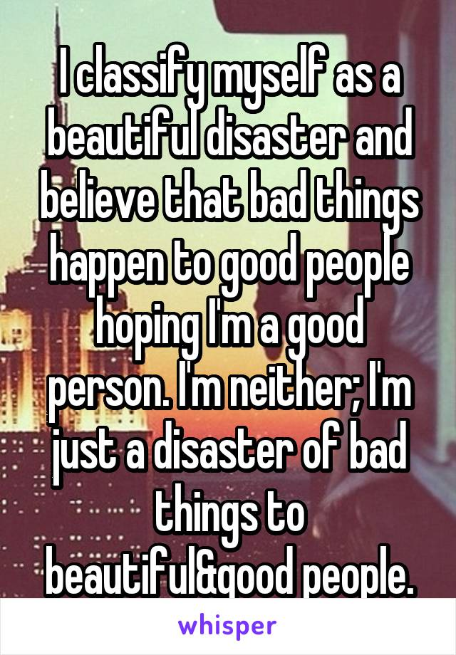 I classify myself as a beautiful disaster and believe that bad things happen to good people hoping I'm a good person. I'm neither; I'm just a disaster of bad things to beautiful&good people.