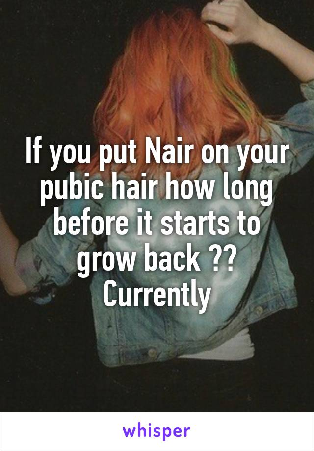 If you put Nair on your pubic hair how long before it starts to grow back ?? Currently