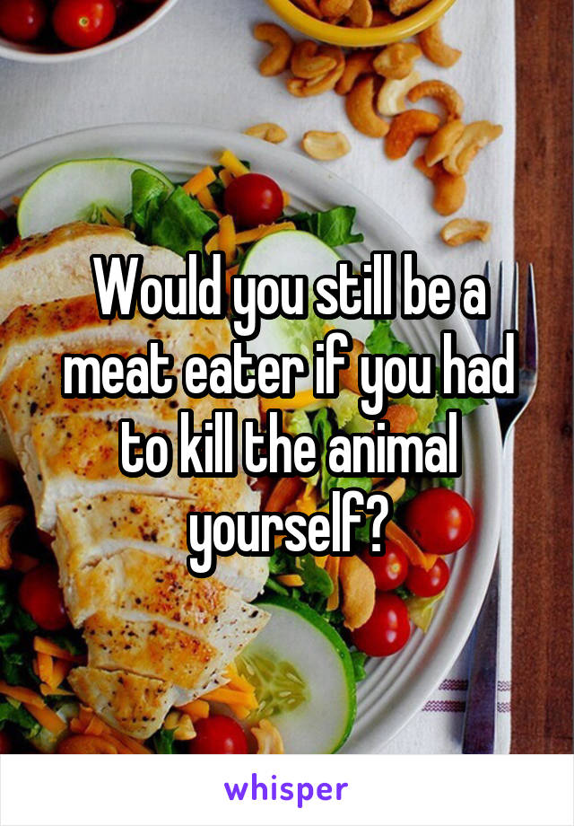 Would you still be a meat eater if you had to kill the animal yourself?
