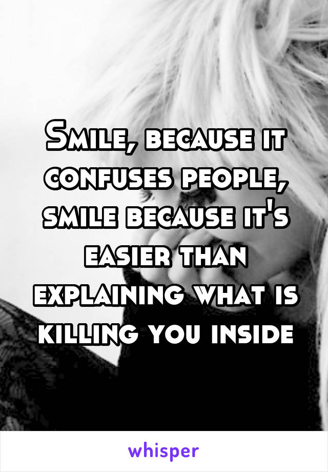 Smile, because it confuses people, smile because it's easier than explaining what is killing you inside