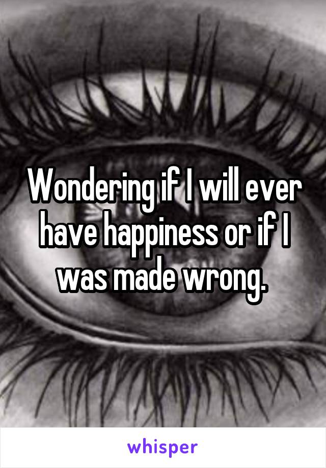 Wondering if I will ever have happiness or if I was made wrong.