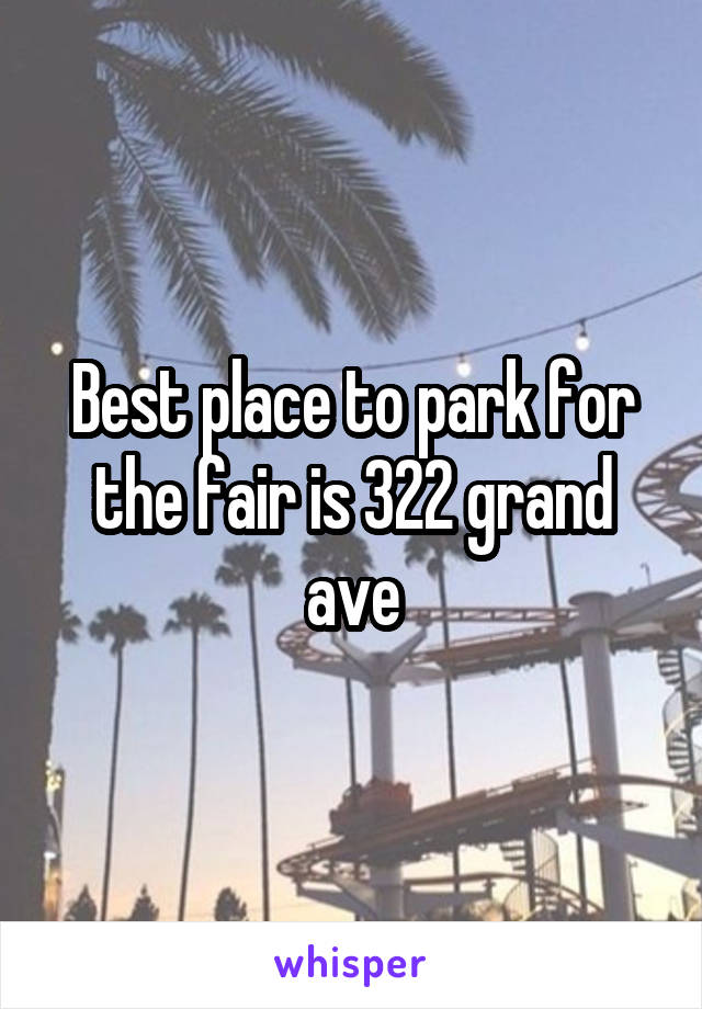 Best place to park for the fair is 322 grand ave