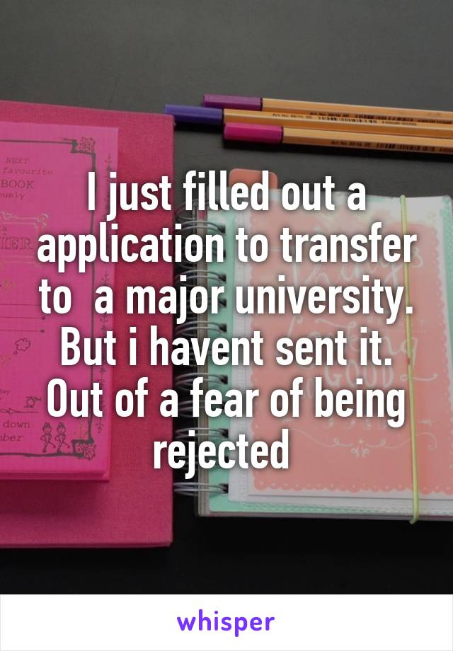 I just filled out a application to transfer to  a major university. But i havent sent it. Out of a fear of being rejected