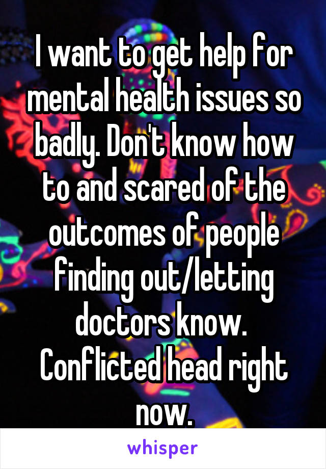I want to get help for mental health issues so badly. Don't know how to and scared of the outcomes of people finding out/letting doctors know.  Conflicted head right now.