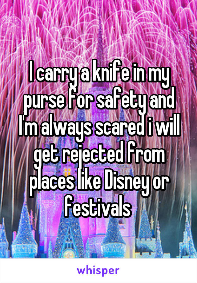 I carry a knife in my purse for safety and I'm always scared i will get rejected from places like Disney or festivals