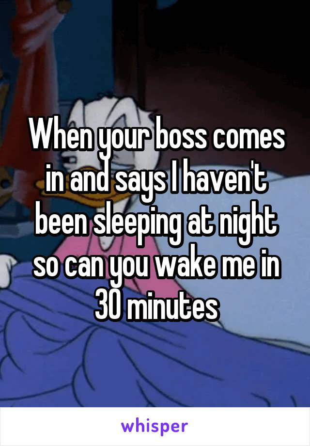 When your boss comes in and says I haven't been sleeping at night so can you wake me in 30 minutes
