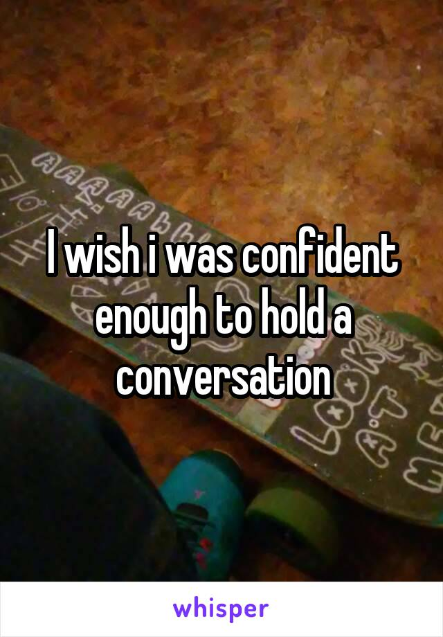 I wish i was confident enough to hold a conversation