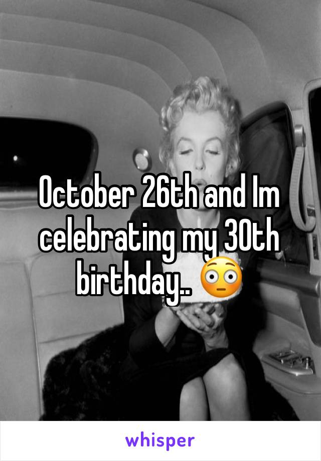 October 26th and Im celebrating my 30th birthday.. 😳