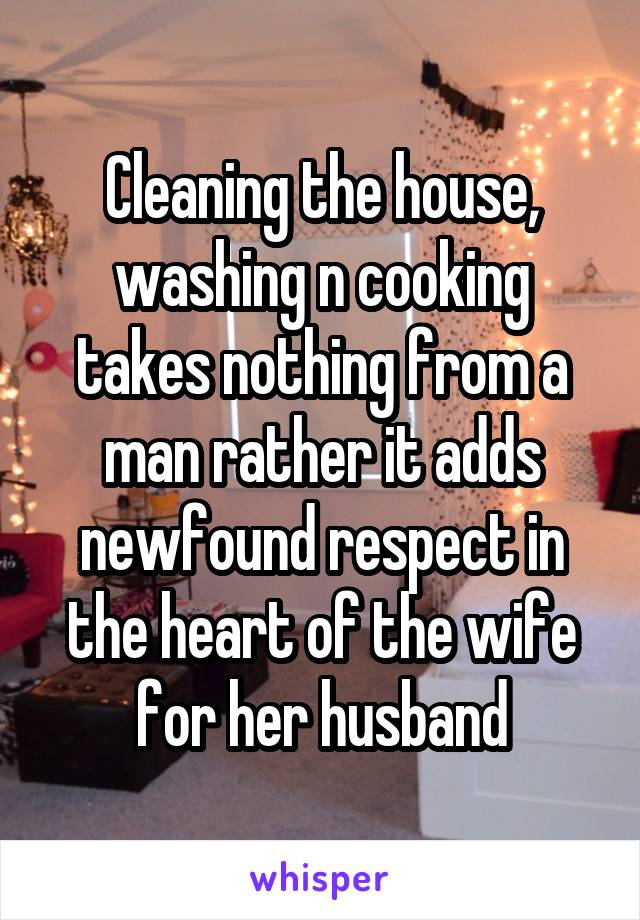 Cleaning the house, washing n cooking takes nothing from a man rather it adds newfound respect in the heart of the wife for her husband