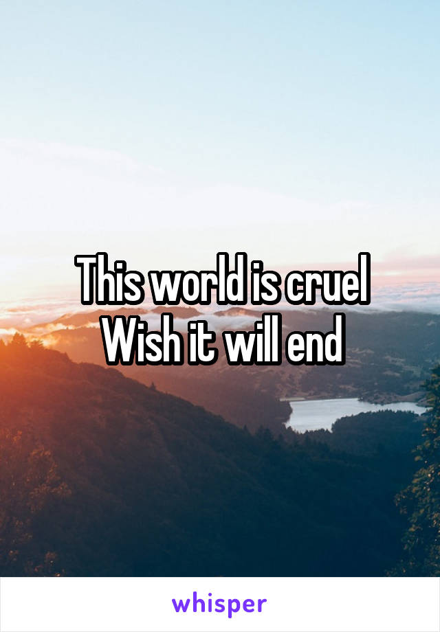 This world is cruel Wish it will end