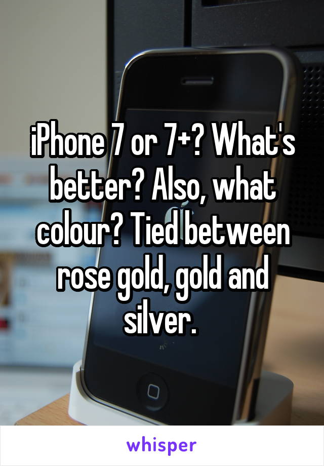 iPhone 7 or 7+? What's better? Also, what colour? Tied between rose gold, gold and silver.