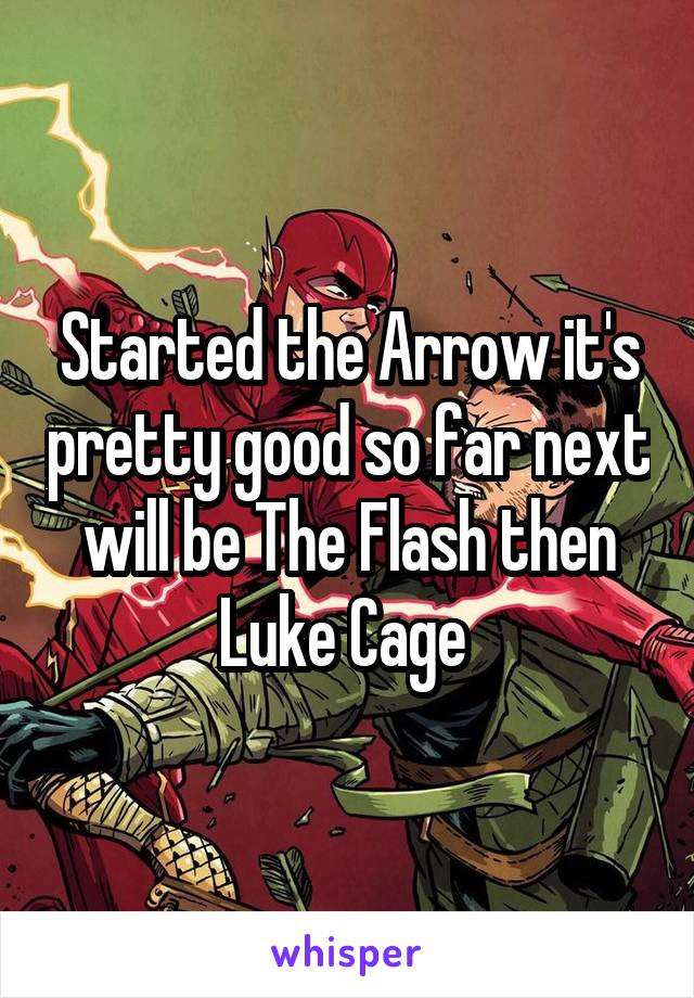 Started the Arrow it's pretty good so far next will be The Flash then Luke Cage